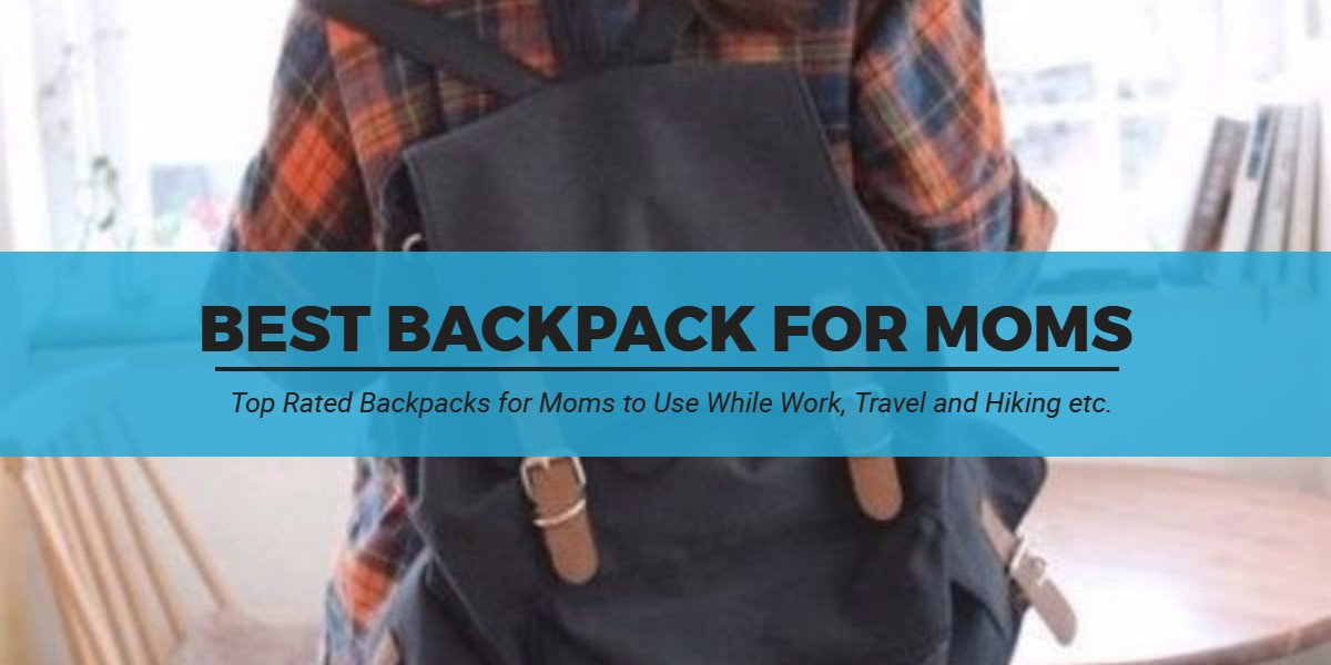 Best Backpack for Moms 2017 – Reviews and Buyer's Guide